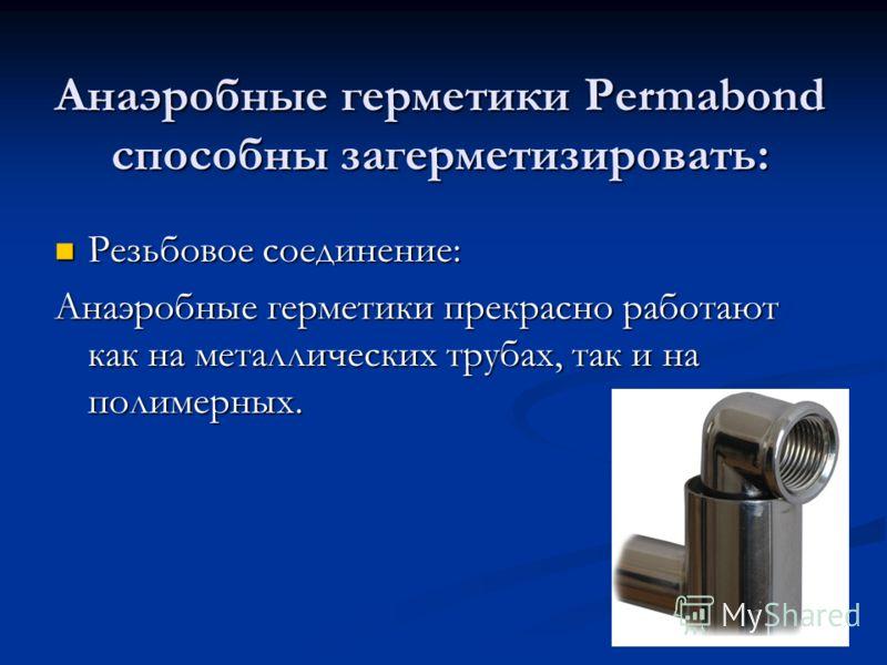 Анаэробные герметики Permabond способны загерметизировать: Резьбовое соединение: Резьбовое соединение: Анаэробные герметики прекрасно работают как на металлических трубах, так и на полимерных.
