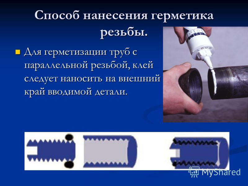 Способ нанесения герметика резьбы. Для герметизации труб с параллельной резьбой, клей следует наносить на внешний край вводимой детали. Для герметизации труб с параллельной резьбой, клей следует наносить на внешний край вводимой детали.