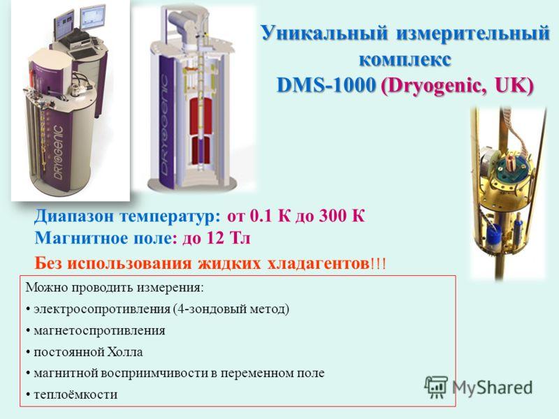 Уникальный измерительный комплекс DMS-1000 (Dryogenic, UK) Диапазон температур: от 0.1 К до 300 К Магнитное поле: до 12 Тл Можно проводить измерения: электросопротивления (4-зондовый метод) магнетоспротивления постоянной Холла магнитной восприимчивос