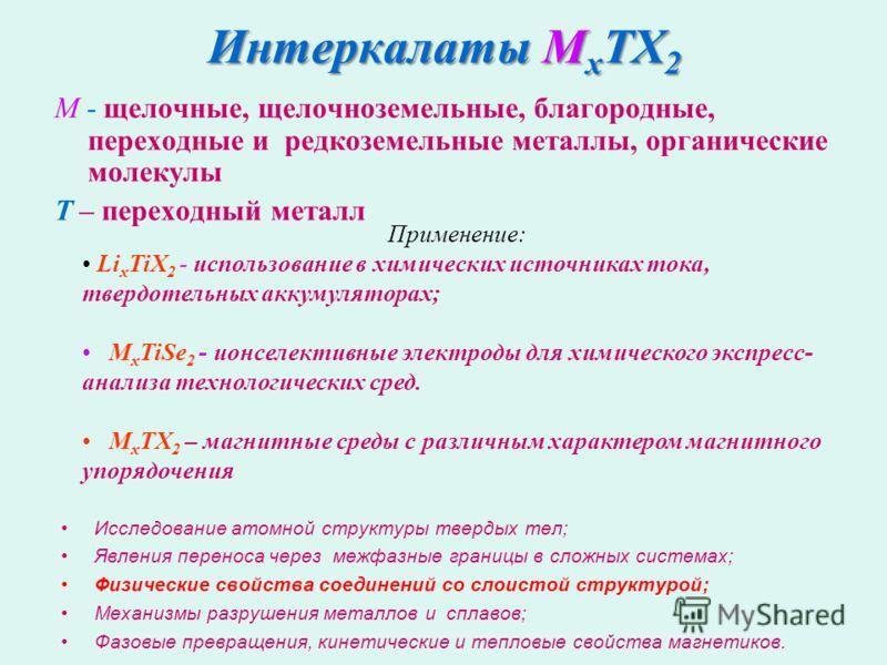 M - щелочные, щелочноземельные, благородные, переходные и редкоземельные металлы, органические молекулы Т – переходный металл Интеркалаты M x TX 2 Применение: Li х TiX 2 - использование в химических источниках тока, твердотельных аккумуляторах; M х T
