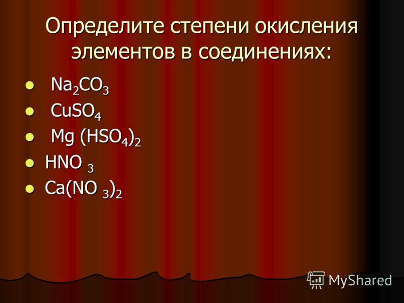 Определите степени окисления элементов в соединениях: Na 2 CO 3 Na 2 CO 3 CuSO 4 CuSO 4 Mg (HSO 4 ) 2 Mg (HSO 4 ) 2 НNO 3 НNO 3 Ca(NO 3 ) 2 Ca(NO 3 ) 2