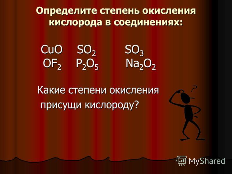 Определите степень окисления кислорода в соединениях: CuO SO 2 SO 3 OF 2 P 2 O 5 Na 2 O 2 CuO SO 2 SO 3 OF 2 P 2 O 5 Na 2 O 2 Какие степени окисления присущи кислороду? присущи кислороду?