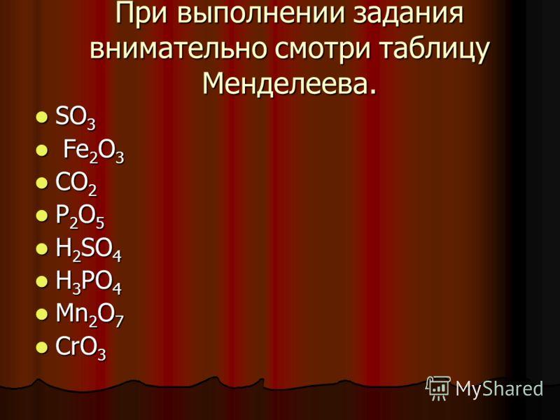 При выполнении задания внимательно смотри таблицу Менделеева. SO 3 SO 3 Fe 2 O 3 Fe 2 O 3 CO 2 CO 2 P 2 O 5 P 2 O 5 H 2 SO 4 H 2 SO 4 H 3 PO 4 H 3 PO 4 Mn 2 O 7 Mn 2 O 7 CrO 3 CrO 3