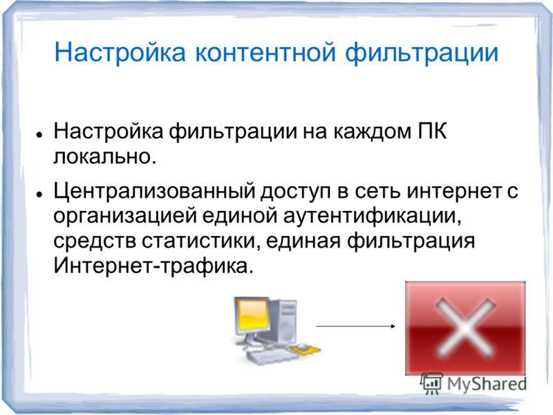 Настройка контентной фильтрации Настройка фильтрации на каждом ПК локально. Централизованный доступ в сеть интернет с организацией единой аутентификации, средств статистики, единая фильтрация Интернет-трафика.