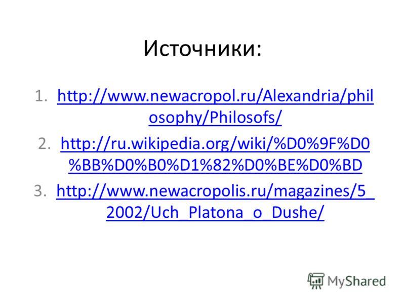 Источники: 1.http://www.newacropol.ru/Alexandria/phil osophy/Philosofs/http://www.newacropol.ru/Alexandria/phil osophy/Philosofs/ 2.http://ru.wikipedia.org/wiki/%D0%9F%D0 %BB%D0%B0%D1%82%D0%BE%D0%BDhttp://ru.wikipedia.org/wiki/%D0%9F%D0 %BB%D0%B0%D1%