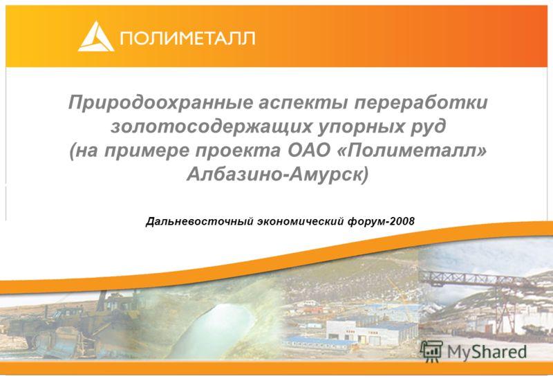 Природоохранные аспекты переработки золотосодержащих упорных руд (на примере проекта ОАО «Полиметалл» Албазино-Амурск) Дальневосточный экономический форум-2008