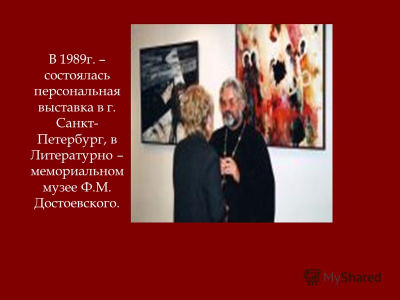 В 1989г. – состоялась персональная выставка в г. Санкт- Петербург, в Литературно – мемориальном музее Ф.М. Достоевского.