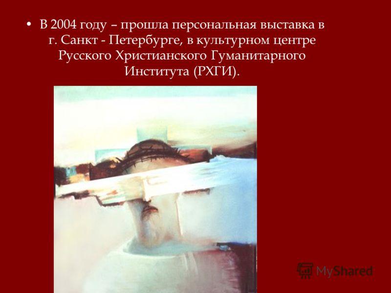 В 2004 году – прошла персональная выставка в г. Санкт - Петербурге, в культурном центре Русского Христианского Гуманитарного Института (РХГИ).