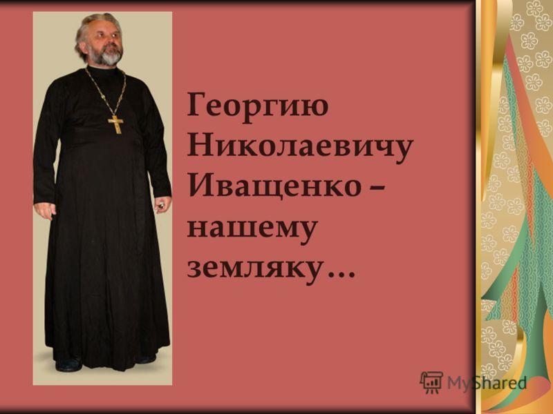 Георгию Николаевичу Иващенко – нашему земляку…