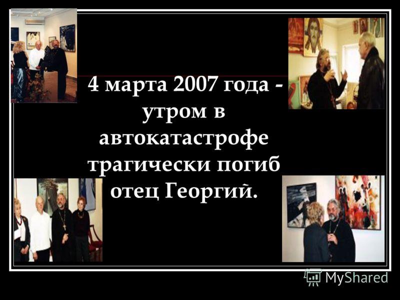 4 марта 2007 года - утром в автокатастрофе трагически погиб отец Георгий.