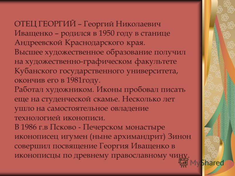 ОТЕЦ ГЕОРГИЙ – Георгий Николаевич Иващенко – родился в 1950 году в станице Андреевской Краснодарского края. Высшее художественное образование получил на художественно-графическом факультете Кубанского государственного университета, окончив его в 1981