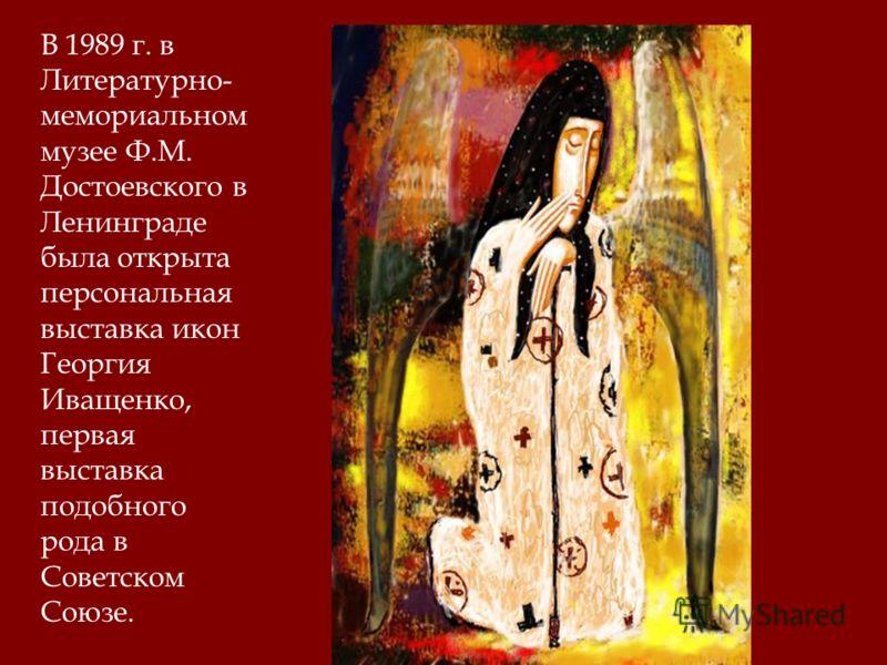 В 1989 г. в Литературно- мемориальном музее Ф.М. Достоевского в Ленинграде была открыта персональная выставка икон Георгия Иващенко, первая выставка подобного рода в Советском Союзе.