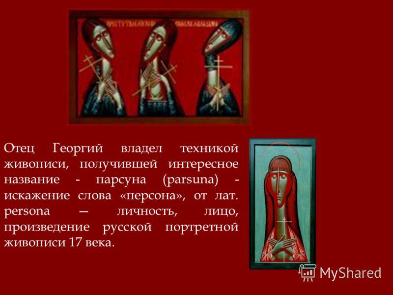 Отец Георгий владел техникой живописи, получившей интересное название - парсуна (parsuna) - искажение слова «персона», от лат. persona личность, лицо, произведение русской портретной живописи 17 века.