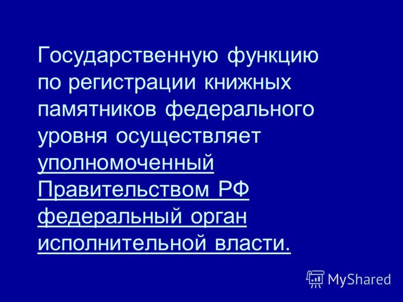 Государственную функцию по регистрации книжных памятников федерального уровня осуществляет уполномоченный Правительством РФ федеральный орган исполнительной власти.