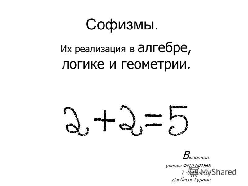 Софизмы. Их реализация в алгебре, логике и геометрии. В ыполнил: ученик ФМЛ 1568 7 «А» класса Дзебисов Гурами