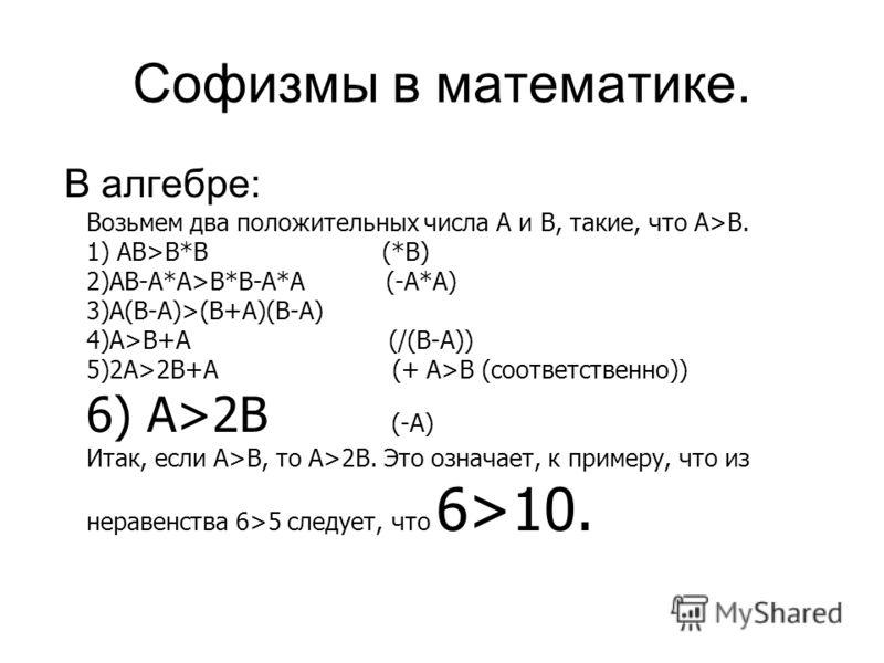 Софизмы в математике. В алгебре: Возьмем два положительных числа А и В, такие, что А>В. 1) АВ>В*В (*B) 2)АВ-А*А>В*В-А*А (-A*A) 3)А(В-А)>(В+А)(В-А) 4)А>В+А (/(B-A)) 5)2А>2В+А (+ A>B (соответственно)) 6) А>2B (-A) Итак, если А>В, то А>2В. Это означает,
