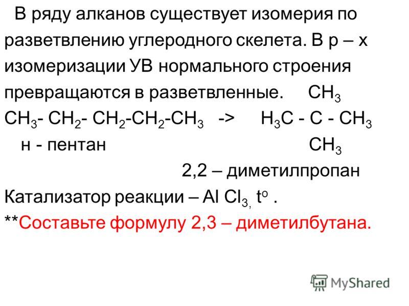В ряду алканов существует изомерия по разветвлению углеродного скелета. В р – х изомеризации УВ нормального строения превращаются в разветвленные. CH 3 CH 3 - CH 2 - CH 2 -CH 2 -CH 3 -> H 3 C - C - CH 3 н - пентан СН 3 2,2 – диметилпропан Катализатор