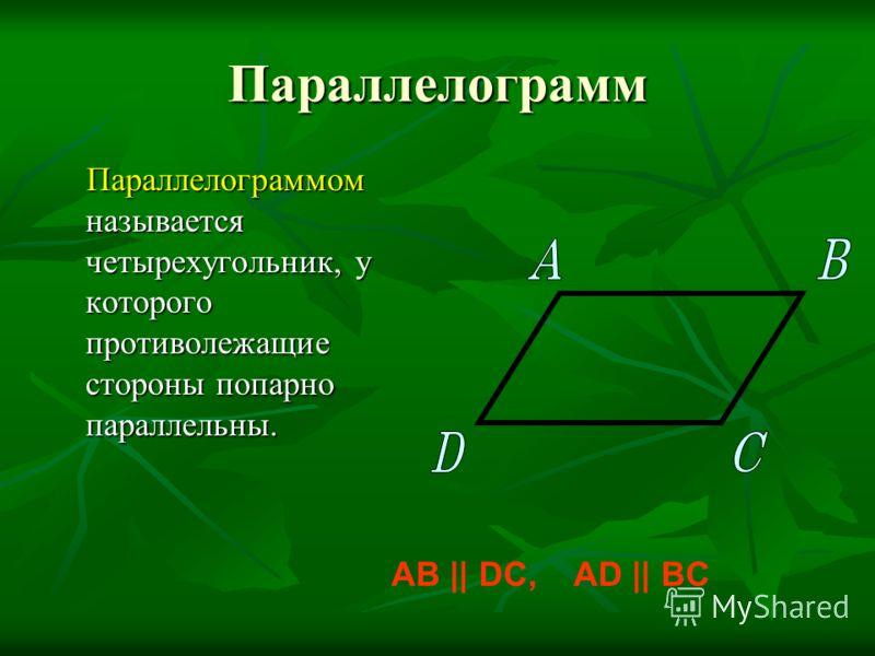 Параллелограмм Параллелограммом называется четырехугольник, у которого противолежащие стороны попарно параллельны. Параллелограммом называется четырехугольник, у которого противолежащие стороны попарно параллельны. AB || DC, AD || BC