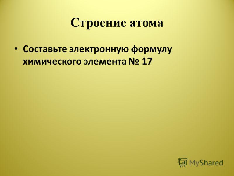 Строение атома Составьте электронную формулу химического элемента 17