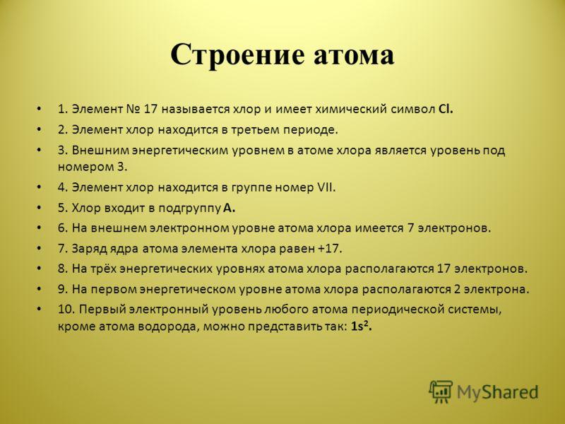Строение атома 1. Элемент 17 называется хлор и имеет химический символ Cl. 2. Элемент хлор находится в третьем периоде. 3. Внешним энергетическим уровнем в атоме хлора является уровень под номером 3. 4. Элемент хлор находится в группе номер VII. 5. Х
