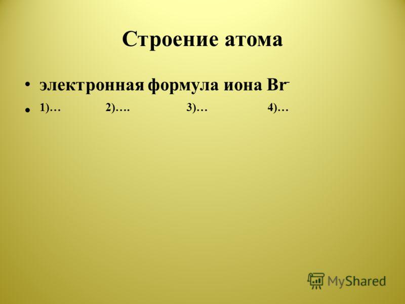 Строение атома электронная формула иона Br - 1)…2)….3)…4)…