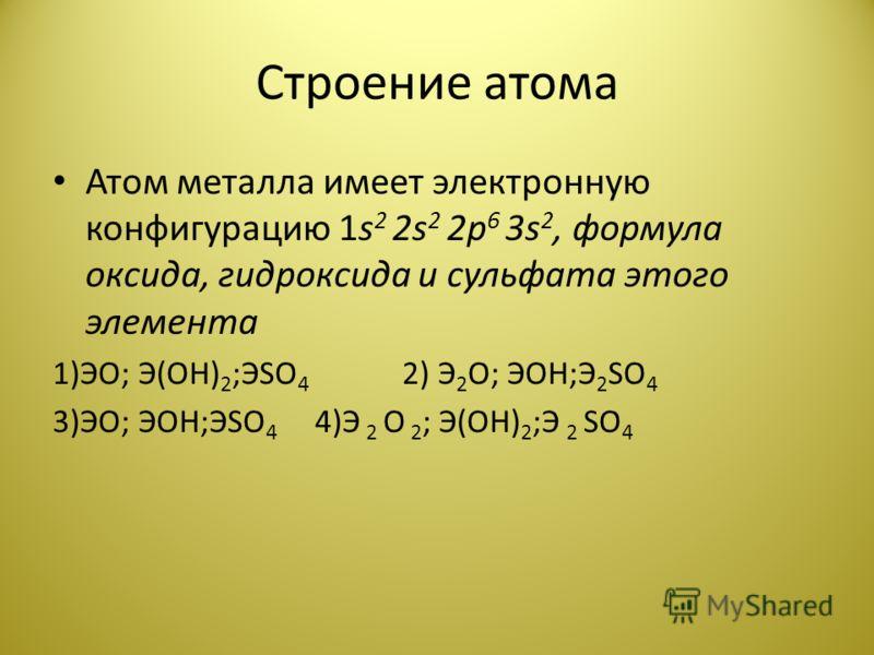 Строение атома Атом металла имеет электронную конфигурацию 1s 2 2s 2 2p 6 3s 2, формула оксида, гидроксида и сульфата этого элемента 1)ЭО; Э(ОН) 2 ;ЭSO 4 2) Э 2 О; ЭОН;Э 2 SO 4 3)ЭО; ЭОН;ЭSO 4 4)Э 2 О 2 ; Э(ОН) 2 ;Э 2 SO 4