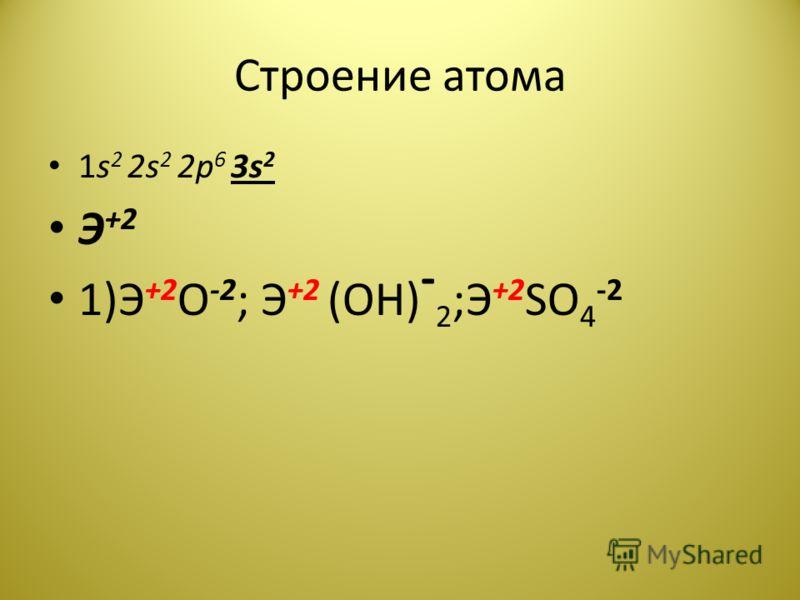 Строение атома 1s 2 2s 2 2p 6 3s 2 Э +2 1)Э +2 О -2 ; Э +2 (ОН) - 2 ;Э +2 SO 4 -2
