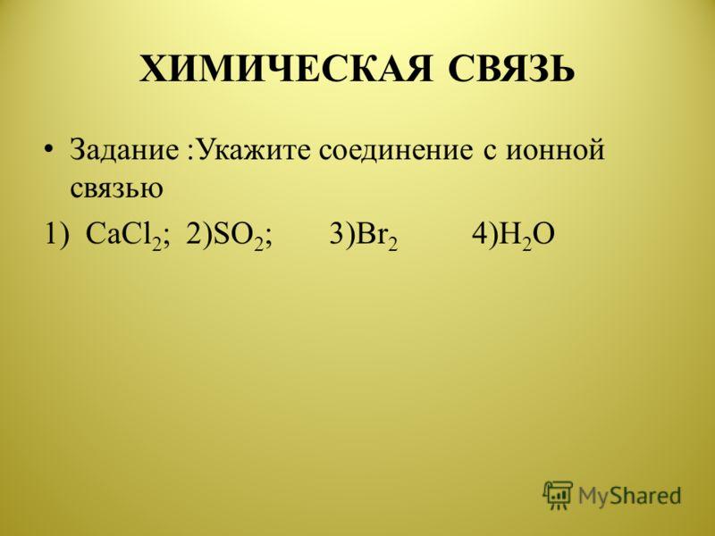 ХИМИЧЕСКАЯ СВЯЗЬ Задание :Укажите соединение с ионной связью 1) CaCl 2 ;2)SO 2 ;3)Br 2 4)H 2 O