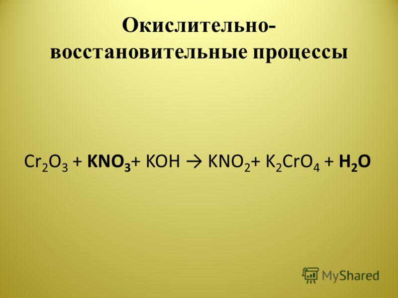 Окислительно- восстановительные процессы Cr 2 O 3 + KNO 3 + KOH KNO 2 + K 2 CrO 4 + H 2 O