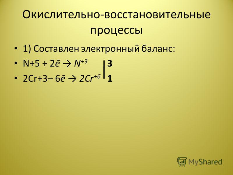 Окислительно-восстановительные процессы 1) Составлен электронный баланс: N+5 + 2ē N +3 3 2Cr+3– 6ē 2Cr +6 1