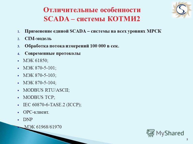 33 Отличительные особенности SCADA – системы КОТМИ2 1. Применение единой SCADA – системы на всех уровнях МРСК 2. СIM-модель 3. Обработка потока измерений 100 000 в сек. 4. Современные протоколы МЭК 61850; МЭК 870-5-101; МЭК 870-5-103; МЭК 870-5-104;