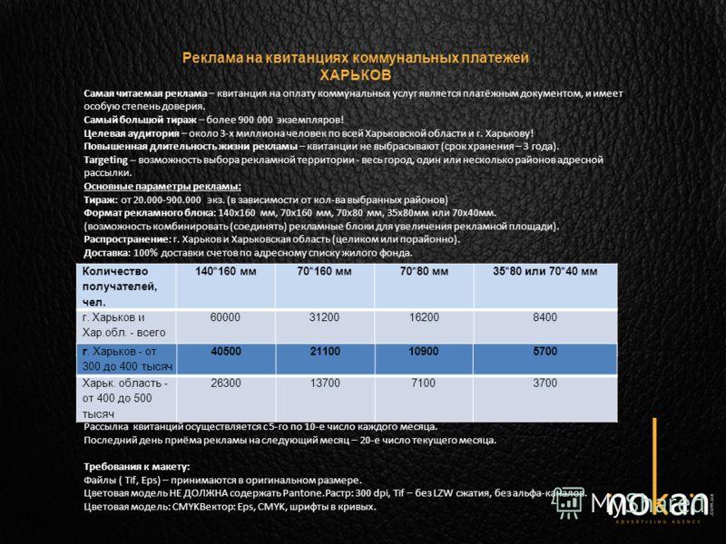 Реклама на квитанциях коммунальных платежей ХАРЬКОВ Количество получателей, чел. 140*160 мм70*160 мм70*80 мм35*80 или 70*40 мм г. Харьков и Хар.обл. - всего до 0,9 миллиона 6000031200162008400 Самая читаемая реклама – квитанция на оплату коммунальных