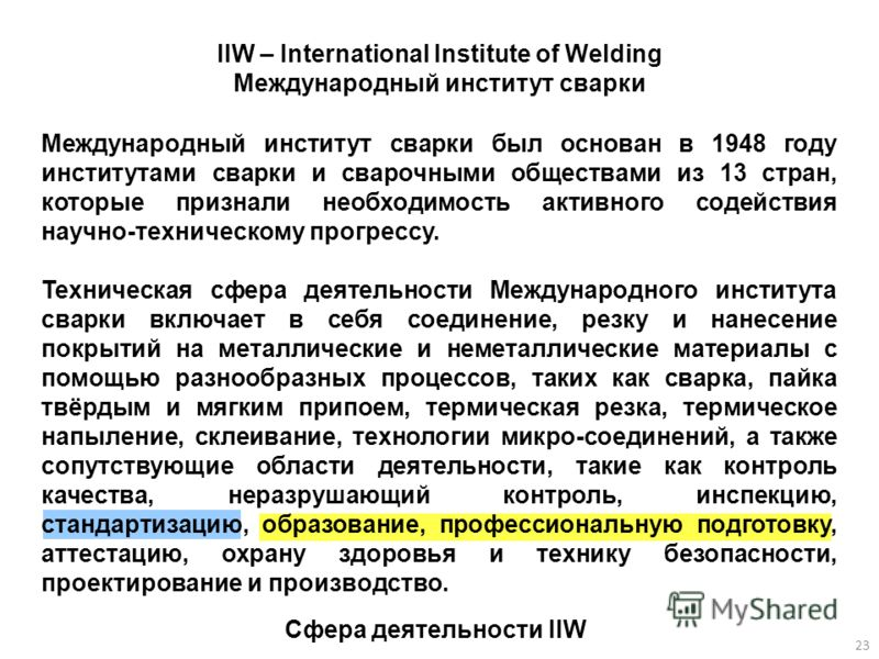 Международный институт сварки был основан в 1948 году институтами сварки и сварочными обществами из 13 стран, которые признали необходимость активного содействия научно-техническому прогрессу. Техническая сфера деятельности Международного института с
