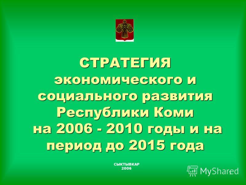1 СТРАТЕГИЯ экономического и социального развития Республики Коми на 2006 - 2010 годы и на период до 2015 года СЫКТЫВКАР 2006