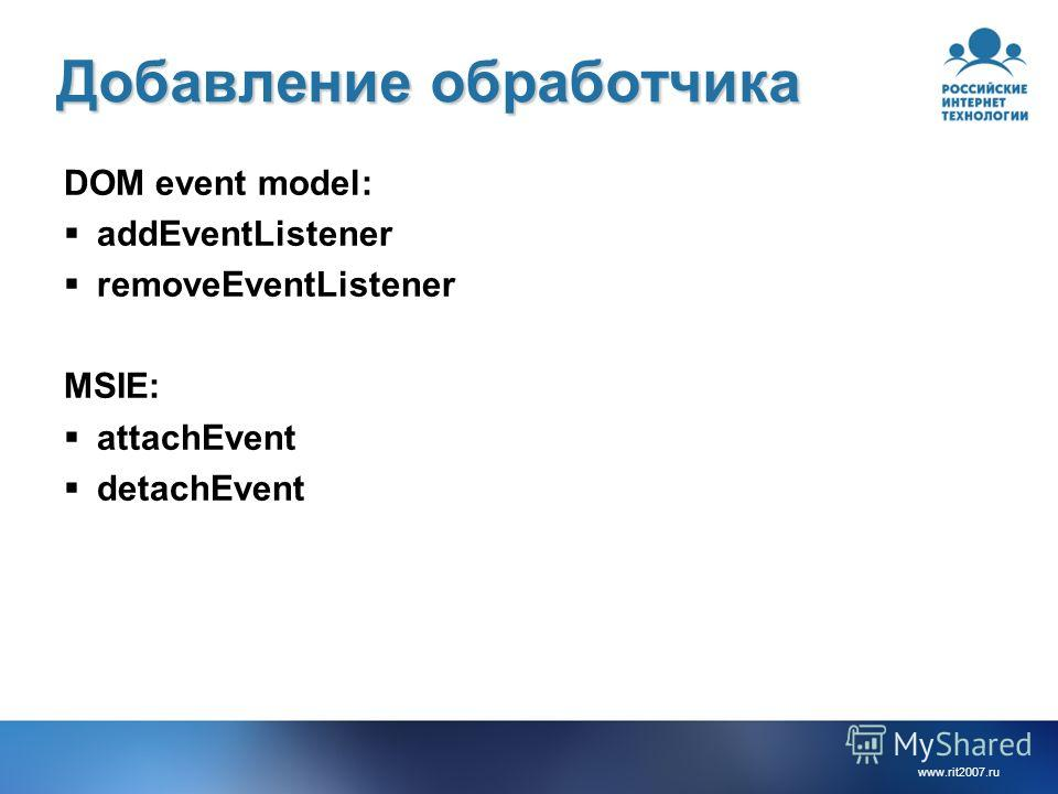 www.rit2007. ru Добавление обработчика DOM event model: addEventListener removeEventListener MSIE: attachEvent detachEvent
