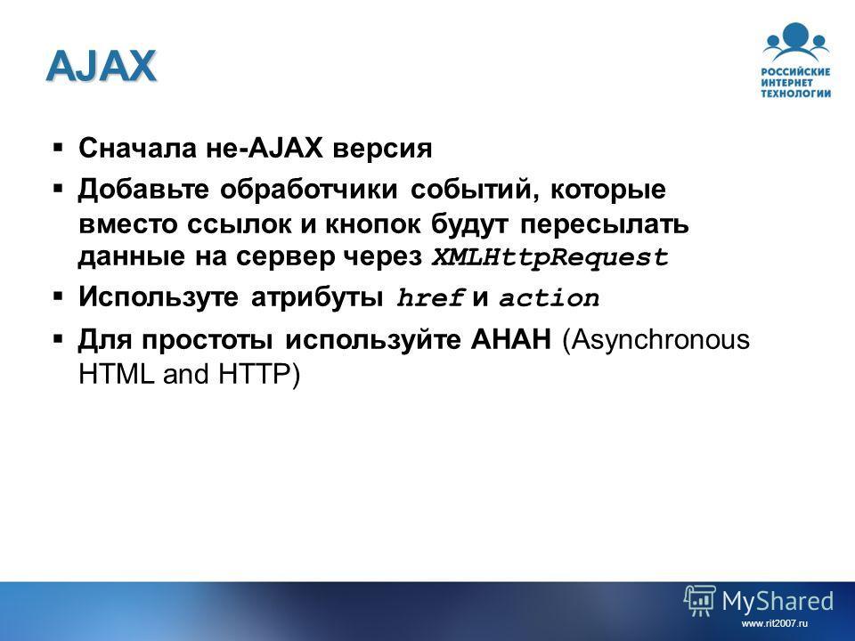 www.rit2007. ru AJAX Сначала не-AJAX версия Добавьте обработчики событий, которые вместо ссылок и кнопок будут пересылать данные на сервер через XMLHttpRequest Используте атрибуты href и action Для простоты используйте AHAH (Asynchronous HTML and HTT