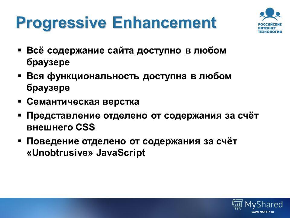 www.rit2007. ru Progressive Enhancement Всё содержание сайта доступно в любом браузере Вся функциональность доступна в любом браузере Семантическая верстка Представление отделено от содержания за счёт внешнего CSS Поведение отделено от содержания за