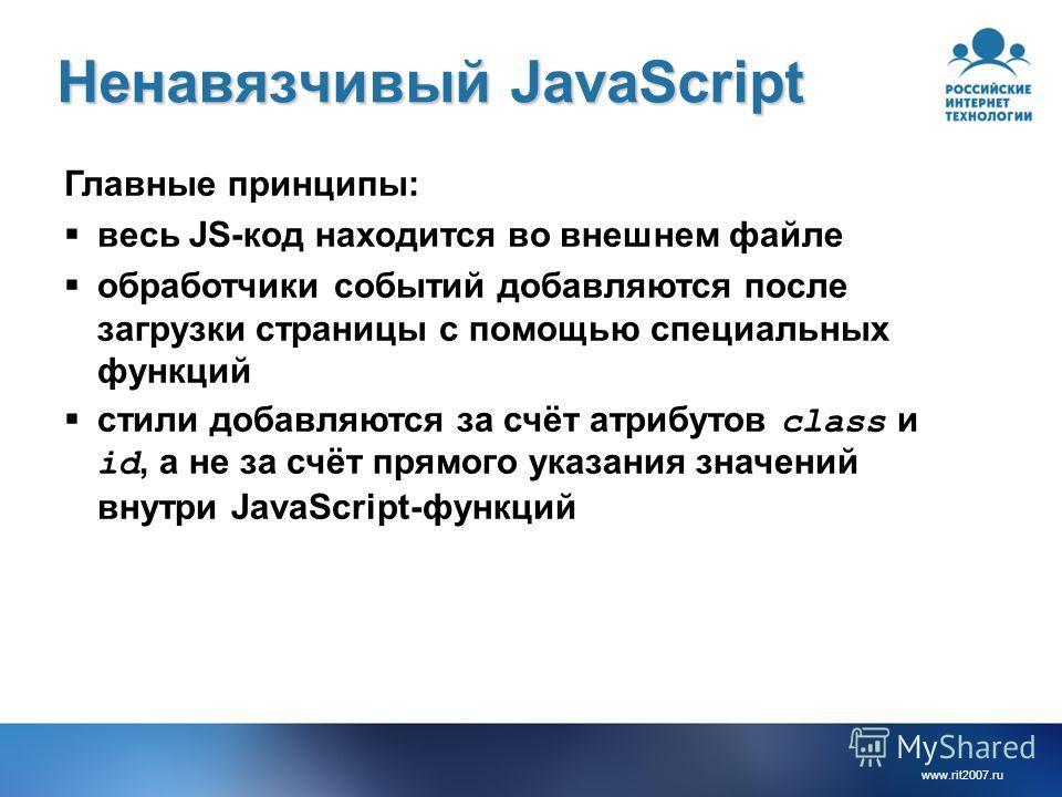 www.rit2007. ru Ненавязчивый JavaScript Главные принципы: весь JS-код находится во внешнем файле обработчики событий добавляются после загрузки страницы с помощью специальных функций стили добавляются за счёт атрибутов class и id, а не за счёт прямог