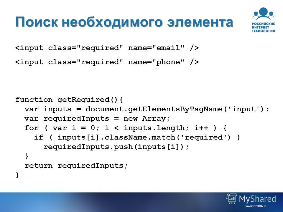 www.rit2007. ru Поиск необходимого элемента function getRequired(){ var inputs = document.getElementsByTagName('input'); var requiredInputs = new Array; for ( var i = 0; i < inputs.length; i++ ) { if ( inputs[i].className.match('required) ) requiredI