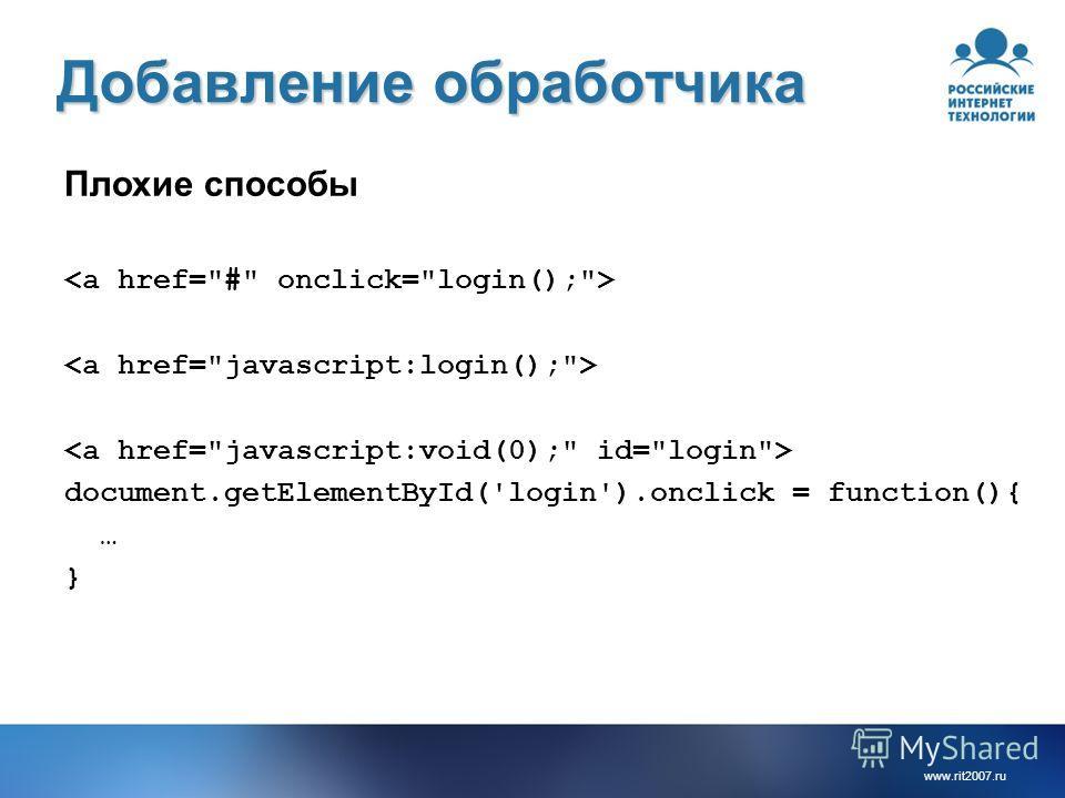 www.rit2007. ru Добавление обработчика Плохие способы document.getElementById('login').onclick = function(){ … }