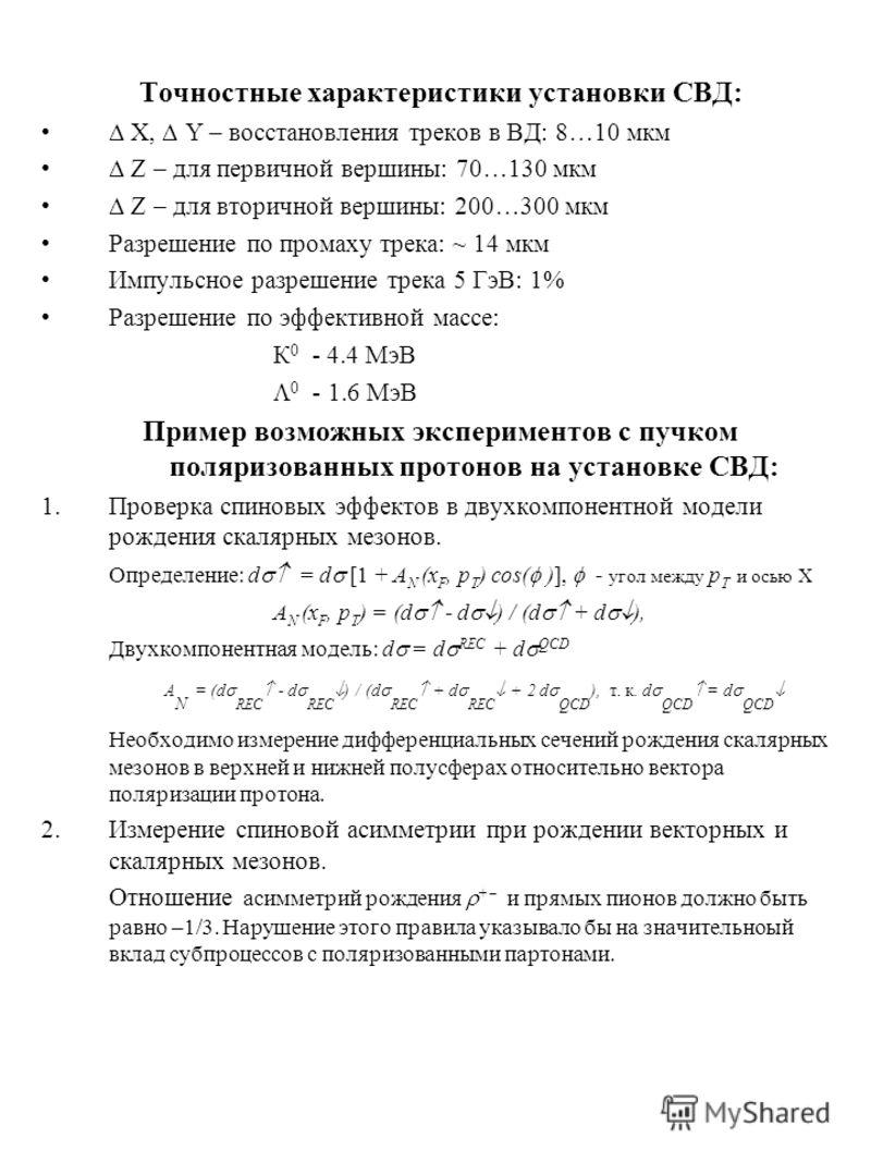 Точностные характеристики установки СВД: X, Y – восстановления треков в ВД: 8…10 мкм Z – для первичной вершины: 70…130 мкм Z – для вторичной вершины: 200…300 мкм Разрешение по промаху трека: ~ 14 мкм Импульсное разрешение трека 5 ГэВ: 1% Разрешение п