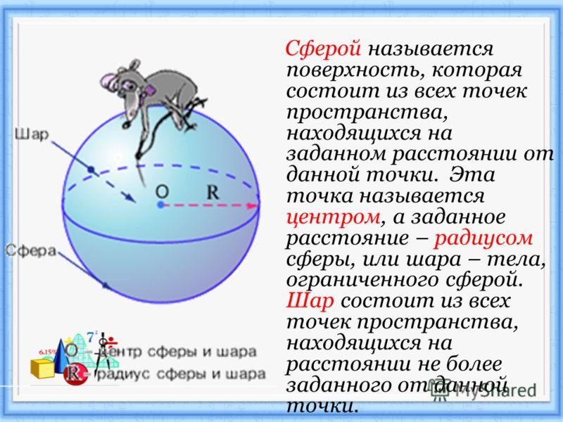 Сферой называется поверхность, которая состоит из всех точек пространства, находящихся на заданном расстоянии от данной точки. Эта точка называется центром, а заданное расстояние – радиусом сферы, или шара – тела, ограниченного сферой. Шар состоит из