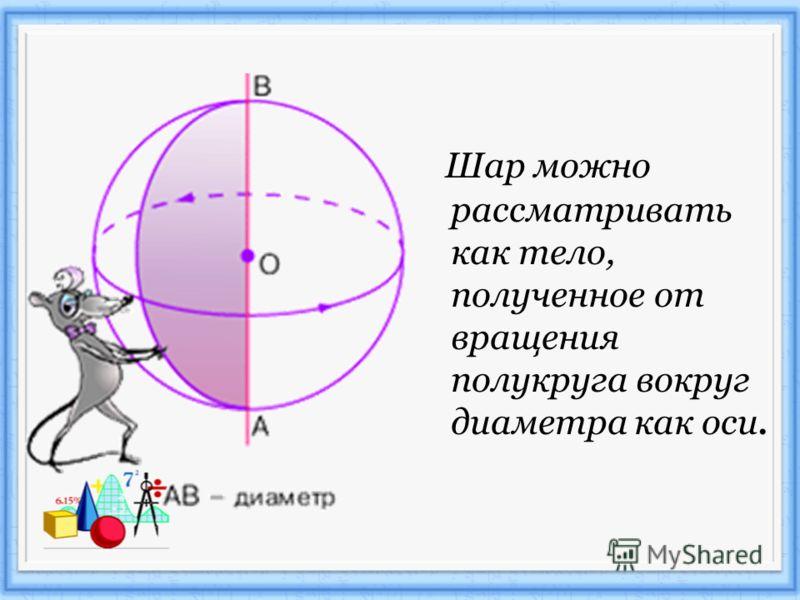 Шар можно рассматривать как тело, полученное от вращения полукруга вокруг диаметра как оси.