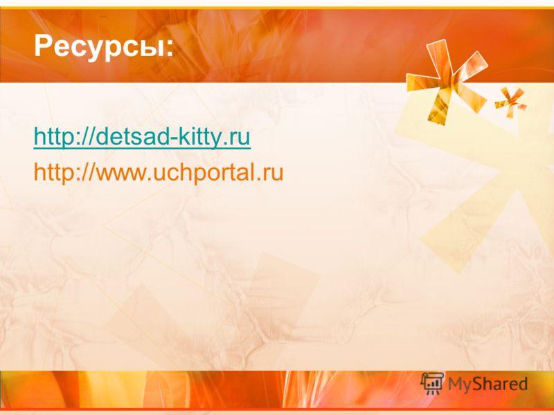 Ресурсы: http://detsad-kitty.ru http://www.uchportal.ru