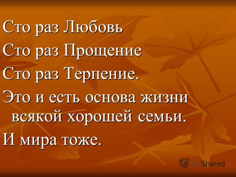 Сто раз Любовь Сто раз Прощение Сто раз Терпение. Это и есть основа жизни всякой хорошей семьи. И мира тоже.