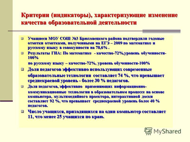 Критерии (индикаторы), характеризующие изменение качества образовательной деятельности Учащиеся МОУ СОШ 3 Брюховецкого района подтвердили годовые отметки отметками, полученными на ЕГЭ – 2009 по математике и русскому языку в совокупности на 78,6%. Уча
