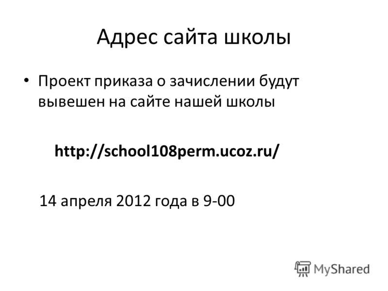 Адрес сайта школы Проект приказа о зачислении будут вывешен на сайте нашей школы http://school108perm.ucoz.ru/ 14 апреля 2012 года в 9-00