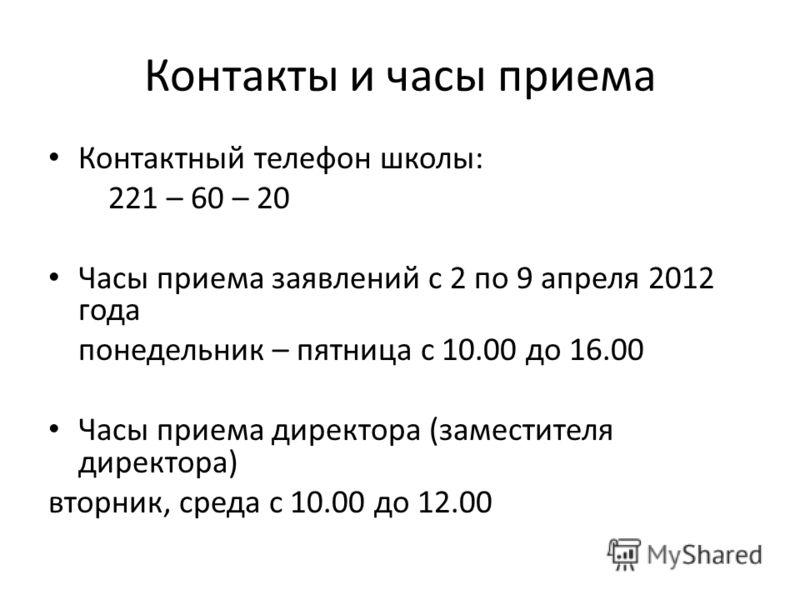 Контакты и часы приема Контактный телефон школы: 221 – 60 – 20 Часы приема заявлений с 2 по 9 апреля 2012 года понедельник – пятница с 10.00 до 16.00 Часы приема директора (заместителя директора) вторник, среда с 10.00 до 12.00