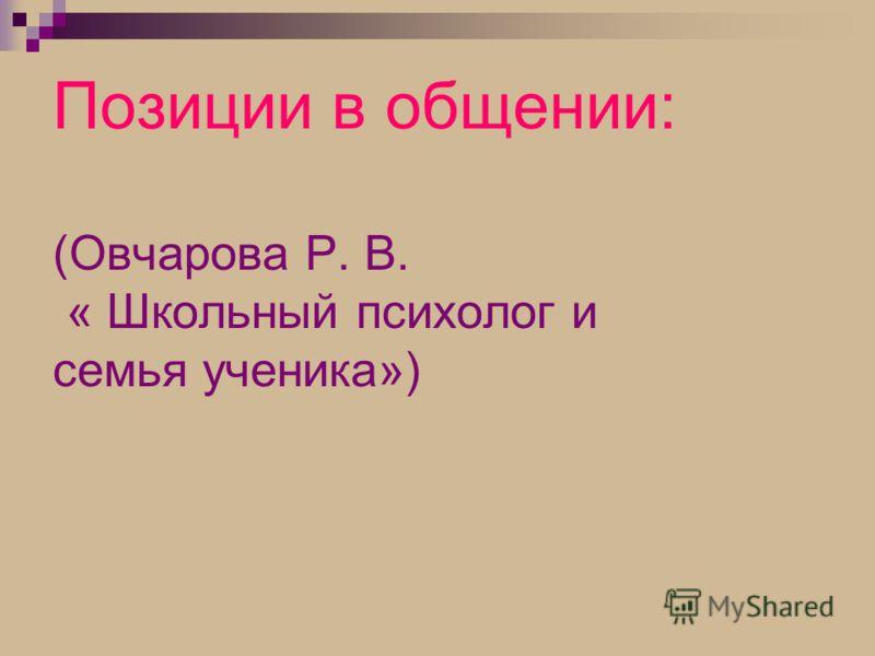 Позиции в общении: (Овчарова Р. В. « Школьный психолог и семья ученика»)