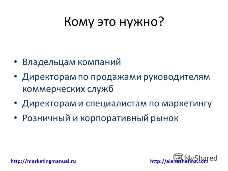 Кому это нужно? Владельцам компаний Директорам по продажами руководителям коммерческих служб Директорам и специалистам по маркетингу Розничный и корпоративный рынок http://marketingmanual.ru http://alenashefina.com